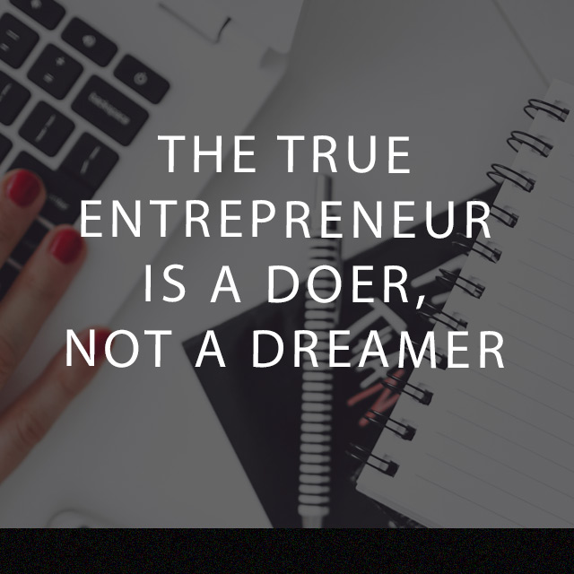 The True Enterpreneur is a doer, not a dreamer.